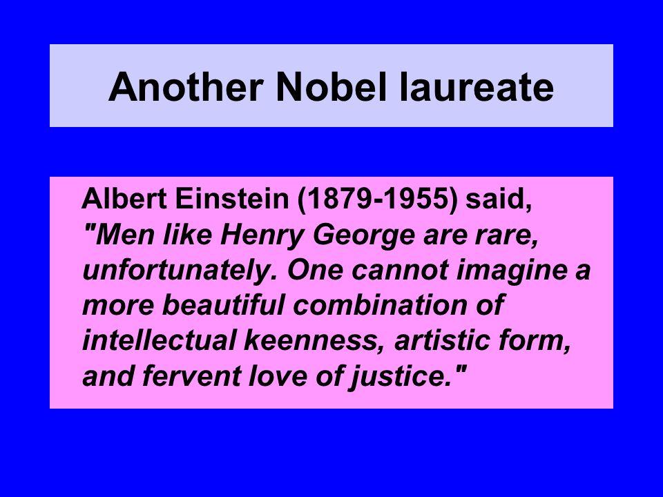 Another Nobel laureate Albert Einstein (1879-1955) said, Men like Henry George are rare, unfortunately.