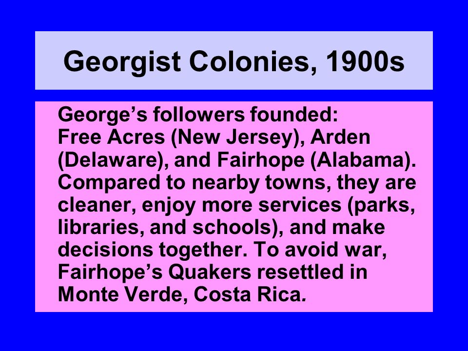 Georgist Colonies, 1900s Georges followers founded: Free Acres (New Jersey), Arden (Delaware), and Fairhope (Alabama). Compared to nearby towns, they