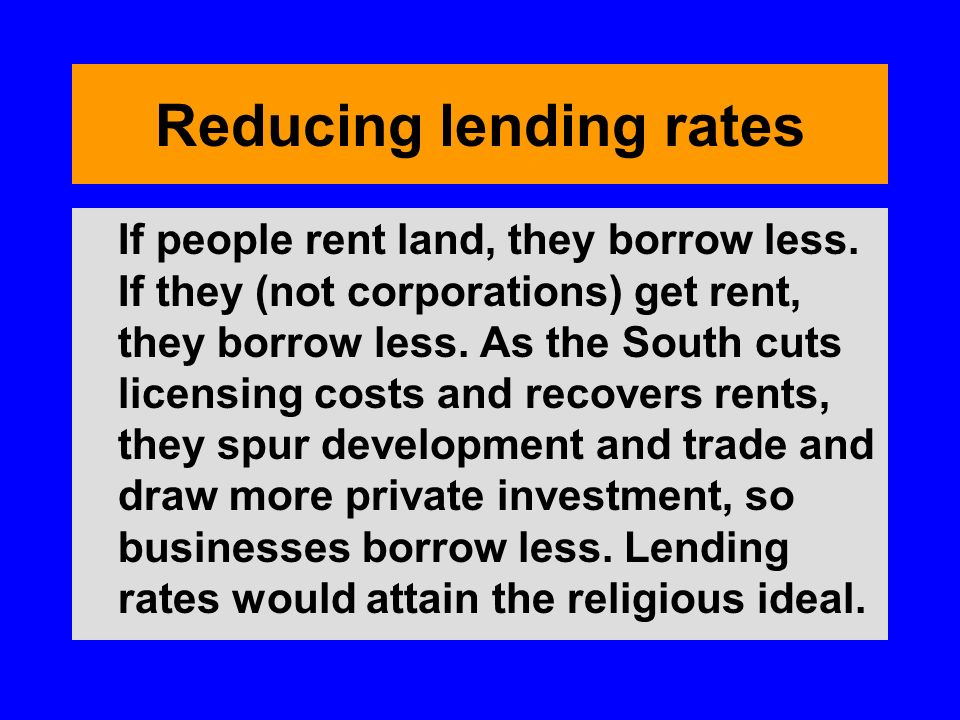 Reducing lending rates If people rent land, they borrow less. If they (not corporations) get rent, they borrow less. As the South cuts licensing costs