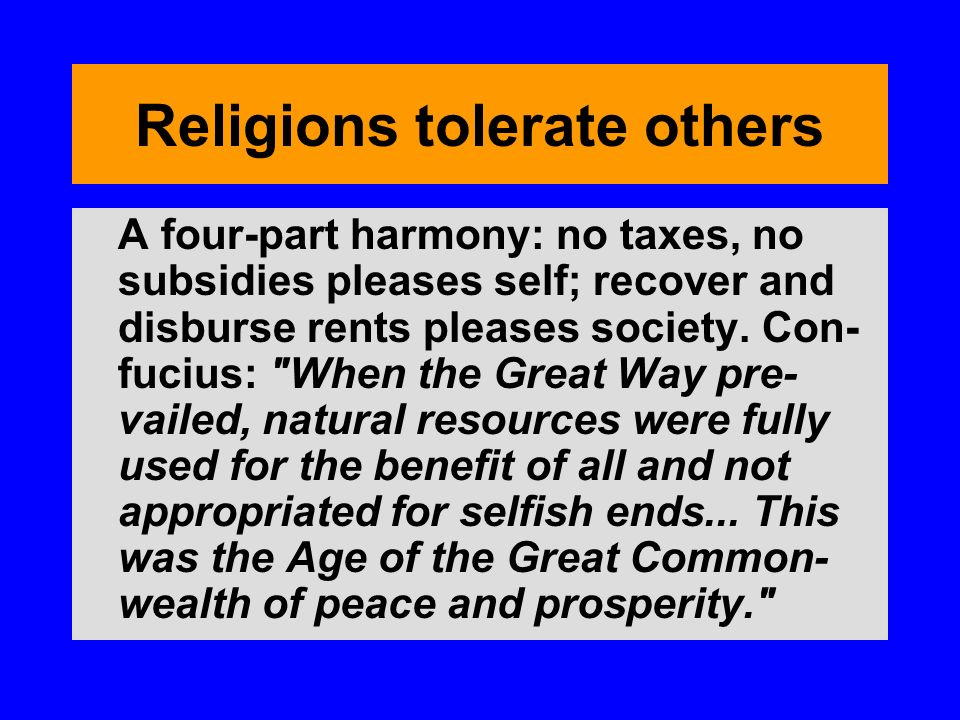 Religions tolerate others A four-part harmony: no taxes, no subsidies pleases self; recover and disburse rents pleases society.
