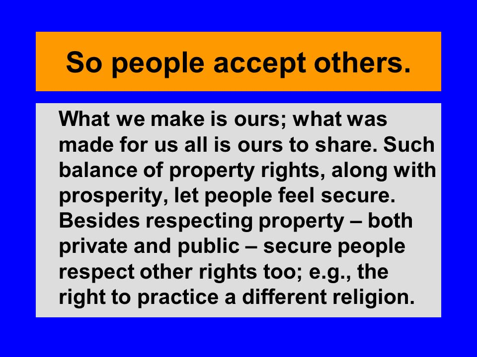 So people accept others. What we make is ours; what was made for us all is ours to share. Such balance of property rights, along with prosperity, let