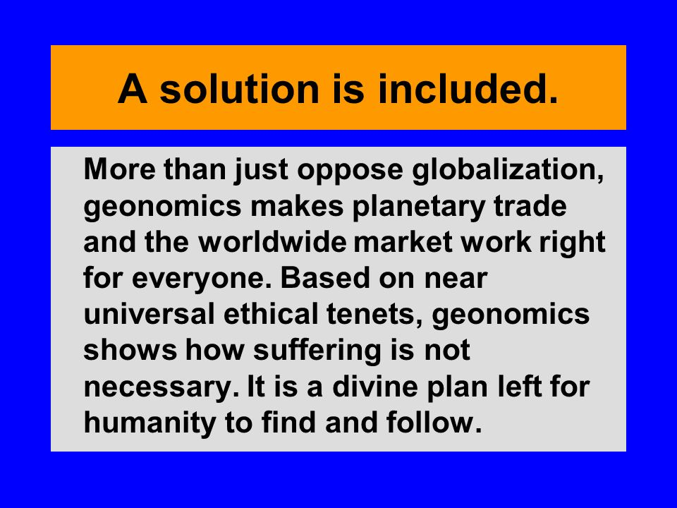 A solution is included. More than just oppose globalization, geonomics makes planetary trade and the worldwide market work right for everyone. Based o