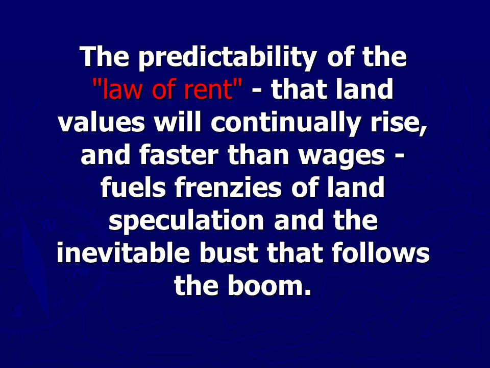 The predictability of the law of rent - that land values will continually rise, and faster than wages - fuels frenzies of land speculation and the inevitable bust that follows the boom.