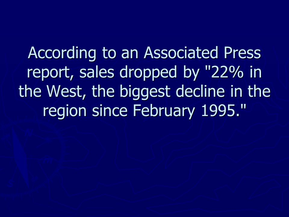 According to an Associated Press report, sales dropped by 22% in the West, the biggest decline in the region since February 1995.