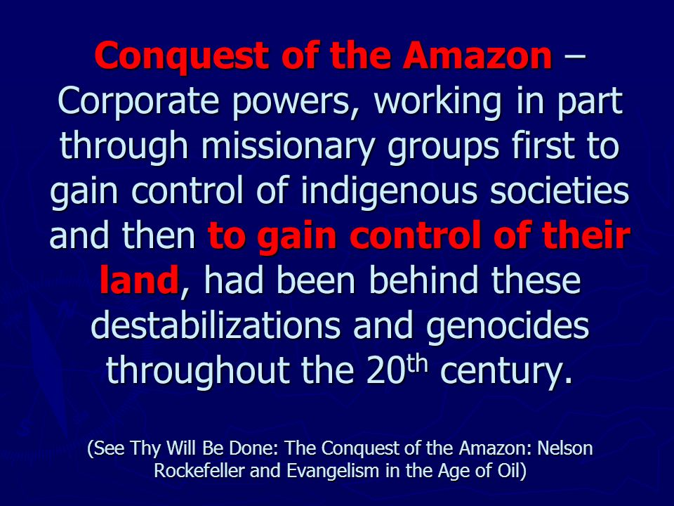 Conquest of the Amazon – Corporate powers, working in part through missionary groups first to gain control of indigenous societies and then to gain control of their land, had been behind these destabilizations and genocides throughout the 20 th century.