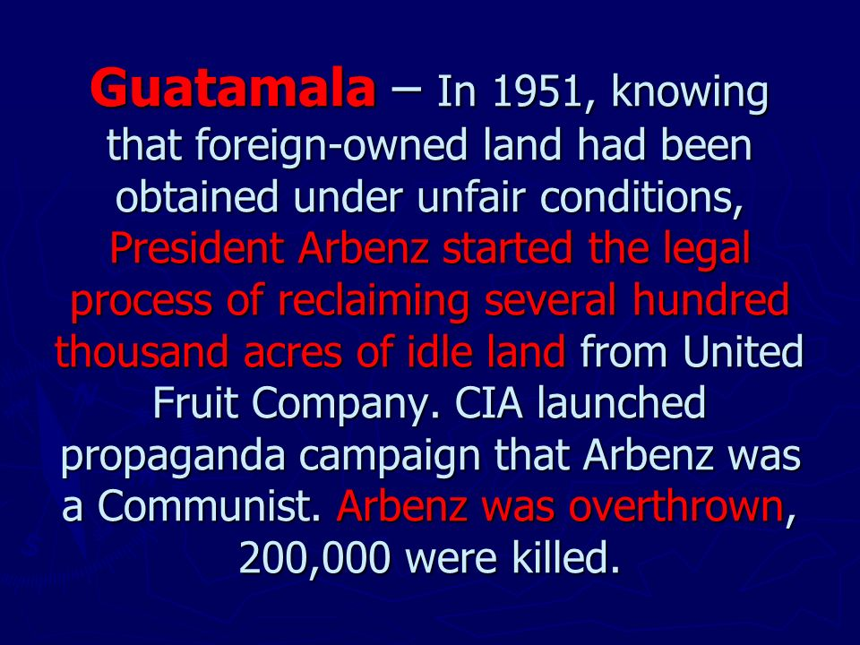 Guatamala – In 1951, knowing that foreign-owned land had been obtained under unfair conditions, President Arbenz started the legal process of reclaiming several hundred thousand acres of idle land from United Fruit Company.