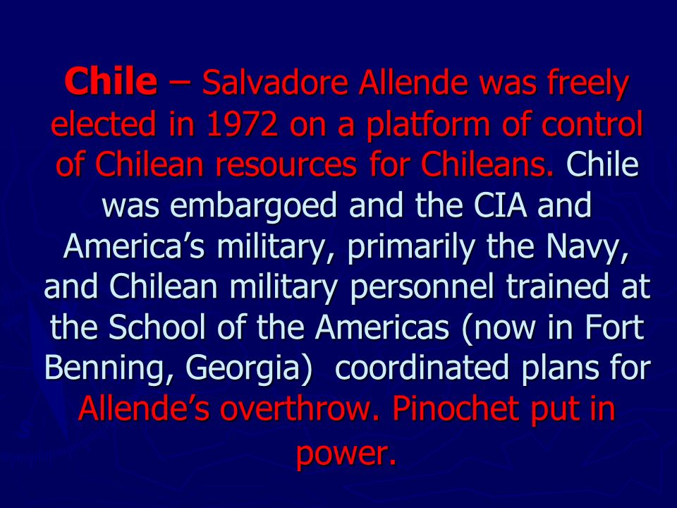 Chile – Salvadore Allende was freely elected in 1972 on a platform of control of Chilean resources for Chileans.