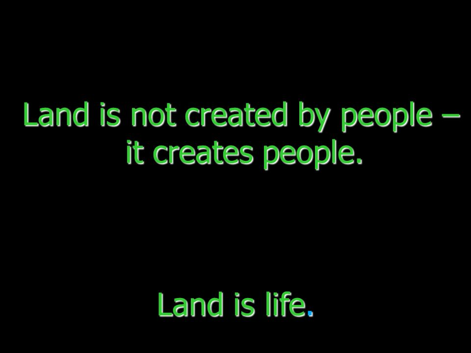 Land is not created by people – it creates people.