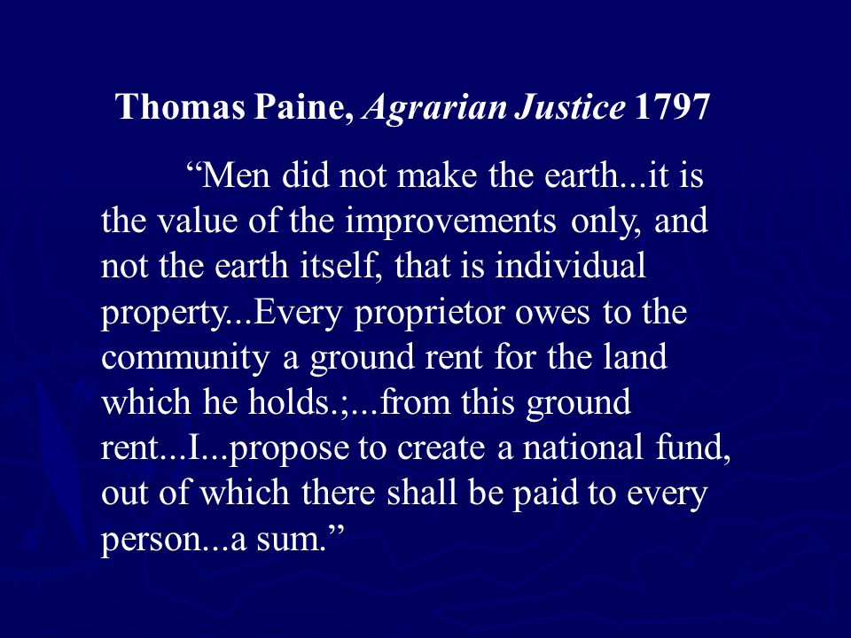 Thomas Paine, Agrarian Justice 1797 Men did not make the earth...it is the value of the improvements only, and not the earth itself, that is individual property...Every proprietor owes to the community a ground rent for the land which he holds.;...from this ground rent...I...propose to create a national fund, out of which there shall be paid to every person...a sum.