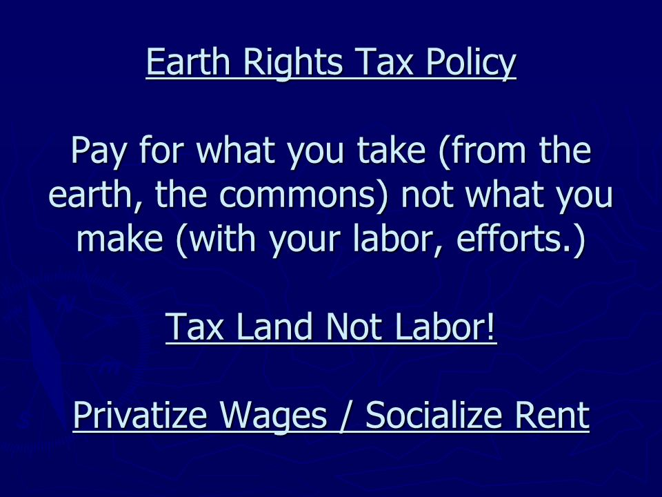 Earth Rights Tax Policy Pay for what you take (from the earth, the commons) not what you make (with your labor, efforts.) Tax Land Not Labor! Privatiz