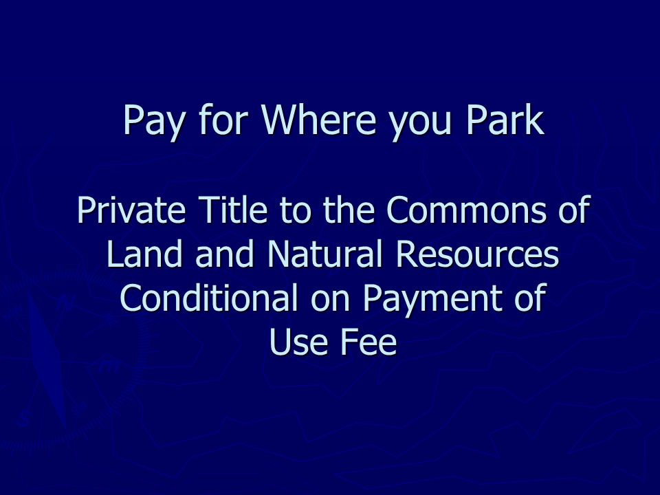 Pay for Where you Park Private Title to the Commons of Land and Natural Resources Conditional on Payment of Use Fee