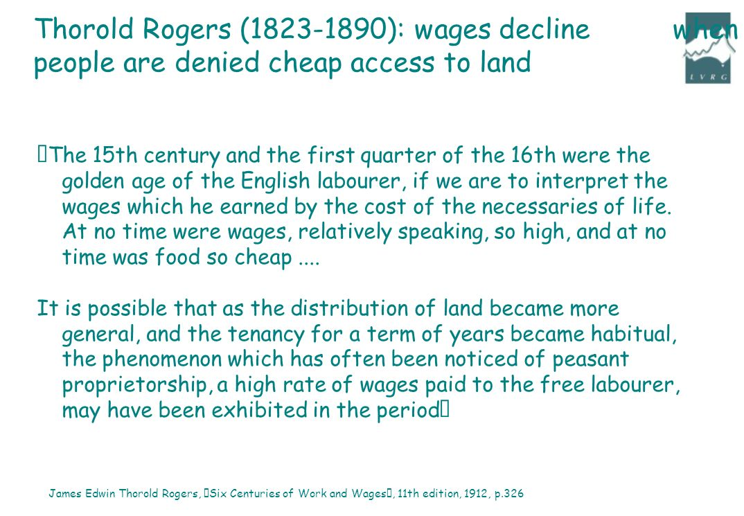 """The 15th century and the first quarter of the 16th were the golden age of the English labourer, if we are to interpret the wages which he earned by the cost of the necessaries of life."