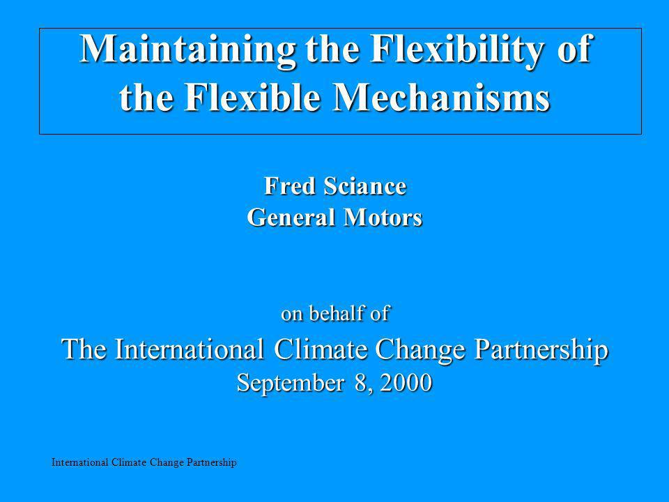 International Climate Change Partnership Maintaining the Flexibility of the Flexible Mechanisms Fred Sciance General Motors on behalf of The International Climate Change Partnership September 8, 2000