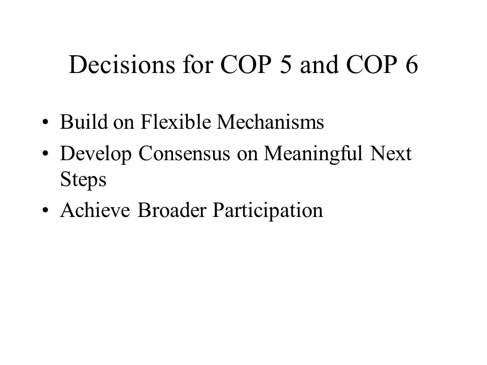 Decisions for COP 5 and COP 6 Build on Flexible Mechanisms Develop Consensus on Meaningful Next Steps Achieve Broader Participation