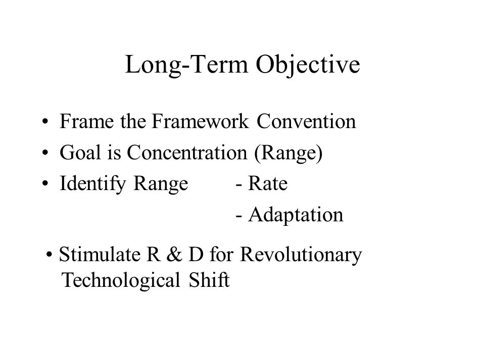 Long-Term Objective Frame the Framework Convention Goal is Concentration (Range) Identify Range- Rate - Adaptation Stimulate R & D for Revolutionary Technological Shift