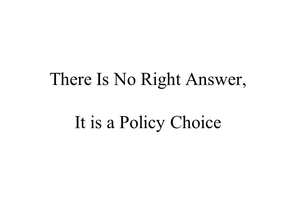 There Is No Right Answer, It is a Policy Choice
