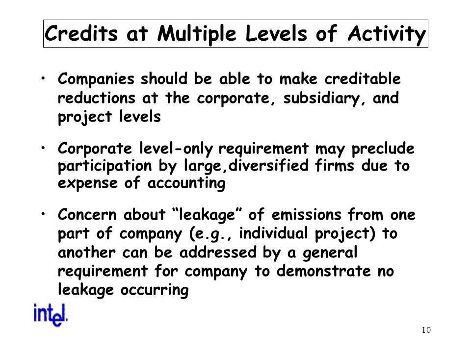 10 Credits at Multiple Levels of Activity Companies should be able to make creditable reductions at the corporate, subsidiary, and project levels Corporate level-only requirement may preclude participation by large,diversified firms due to expense of accounting Concern about leakage of emissions from one part of company (e.g., individual project) to another can be addressed by a general requirement for company to demonstrate no leakage occurring