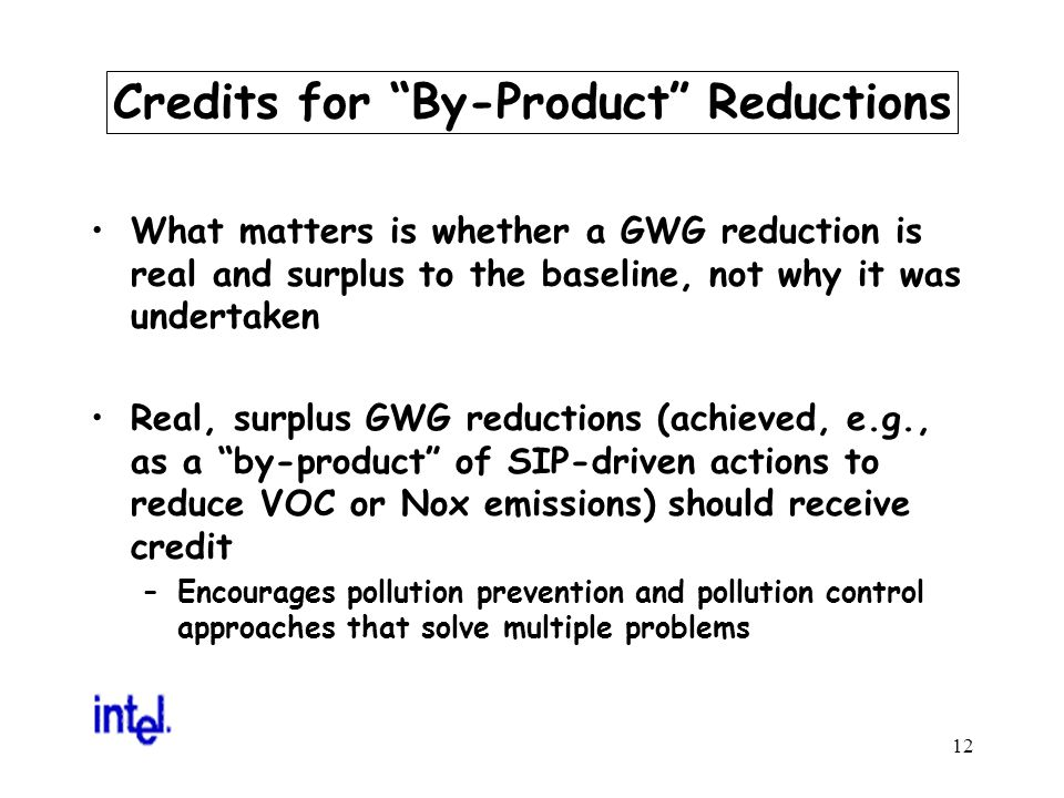 12 Credits for By-Product Reductions What matters is whether a GWG reduction is real and surplus to the baseline, not why it was undertaken Real, surplus GWG reductions (achieved, e.g., as a by-product of SIP-driven actions to reduce VOC or Nox emissions) should receive credit –Encourages pollution prevention and pollution control approaches that solve multiple problems