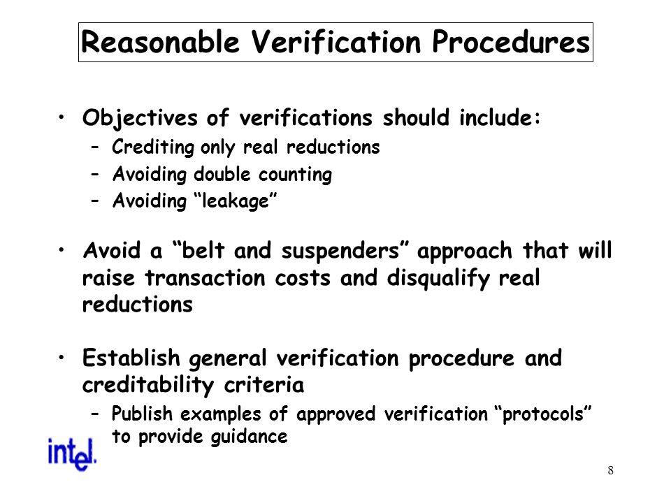 8 Reasonable Verification Procedures Objectives of verifications should include: –Crediting only real reductions –Avoiding double counting –Avoiding leakage Avoid a belt and suspenders approach that will raise transaction costs and disqualify real reductions Establish general verification procedure and creditability criteria –Publish examples of approved verification protocols to provide guidance