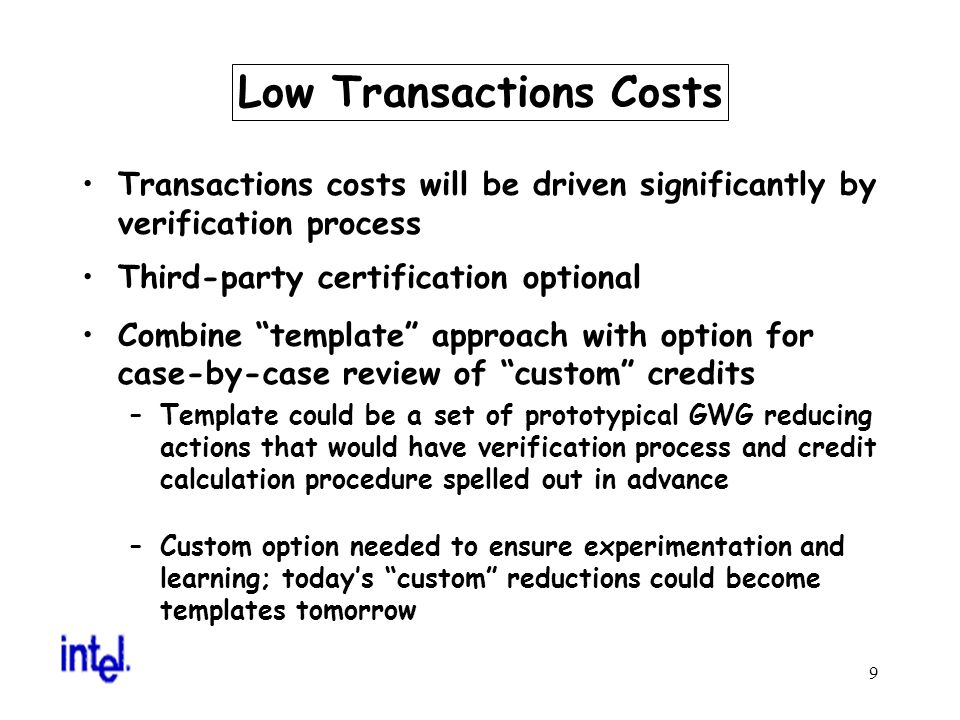9 Low Transactions Costs Transactions costs will be driven significantly by verification process Third-party certification optional Combine template approach with option for case-by-case review of custom credits –Template could be a set of prototypical GWG reducing actions that would have verification process and credit calculation procedure spelled out in advance –Custom option needed to ensure experimentation and learning; todays custom reductions could become templates tomorrow