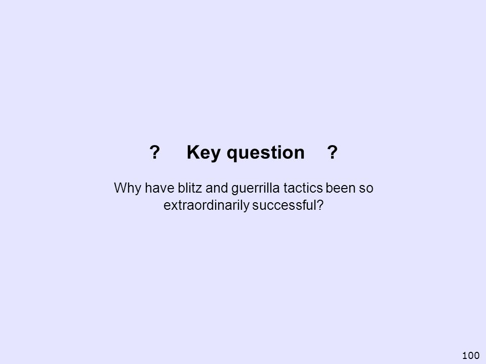 ? Key question ? Why have blitz and guerrilla tactics been so extraordinarily successful? 100
