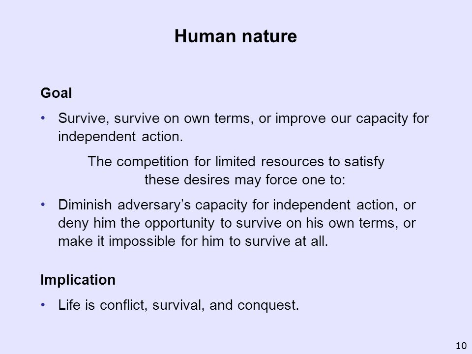 Human nature Goal Survive, survive on own terms, or improve our capacity for independent action. The competition for limited resources to satisfy thes
