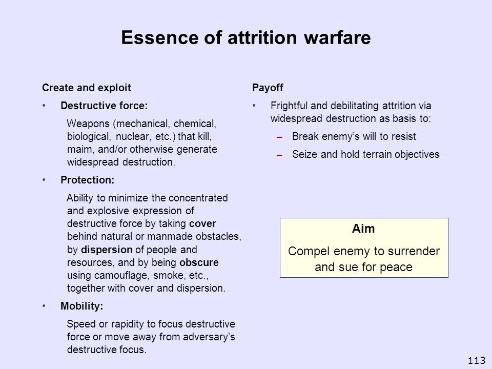 Essence of attrition warfare Create and exploit Destructive force: Weapons (mechanical, chemical, biological, nuclear, etc.) that kill, maim, and/or o
