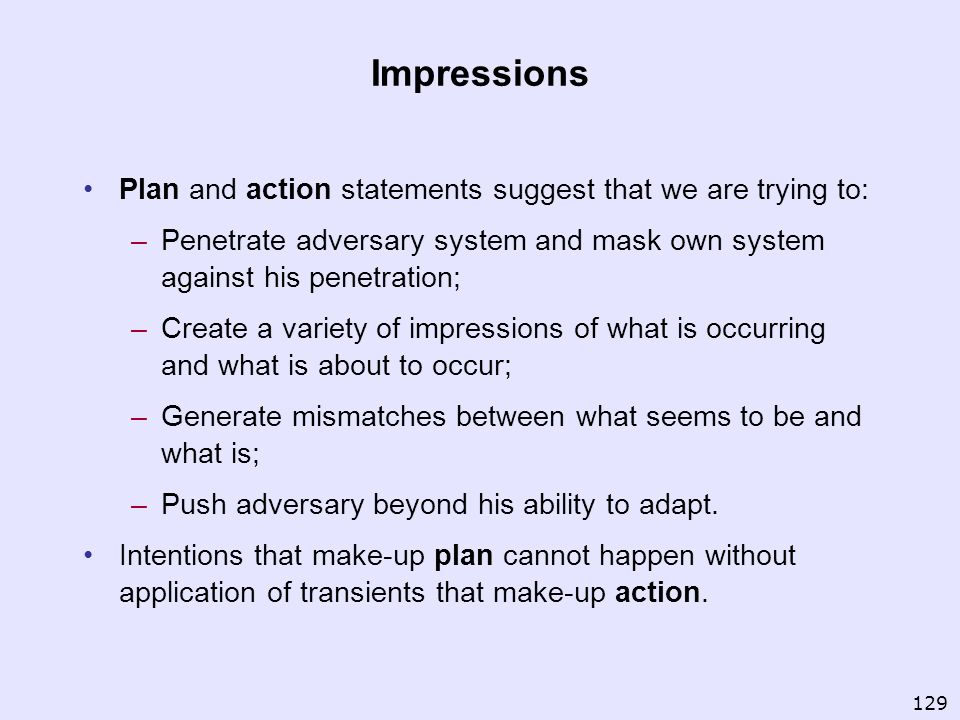Impressions Plan and action statements suggest that we are trying to: –Penetrate adversary system and mask own system against his penetration; –Create