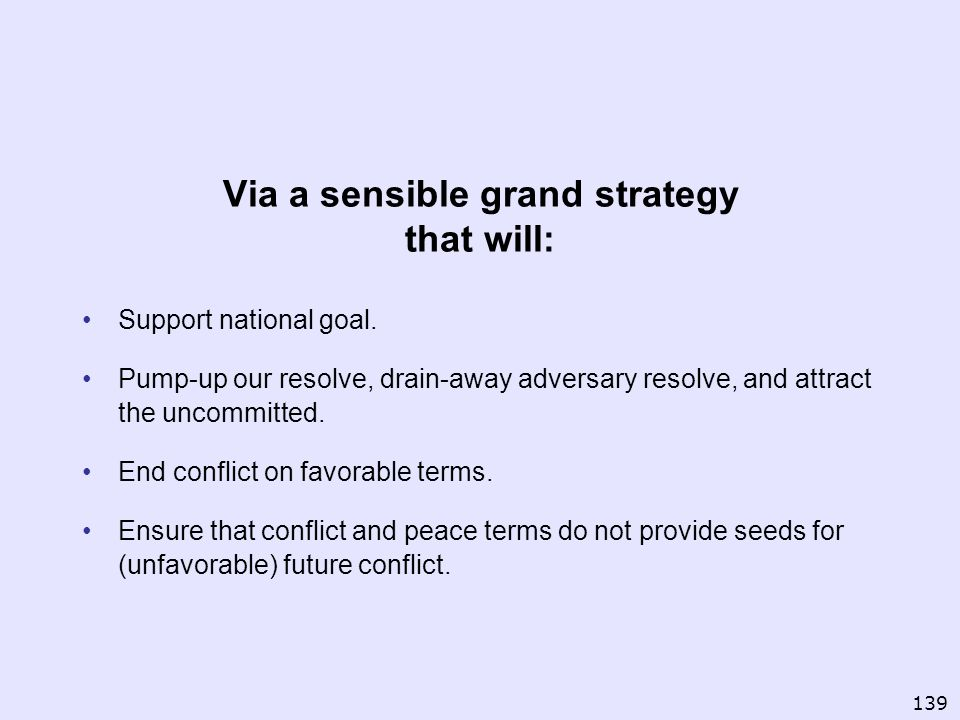 Via a sensible grand strategy that will: Support national goal. Pump-up our resolve, drain-away adversary resolve, and attract the uncommitted. End co