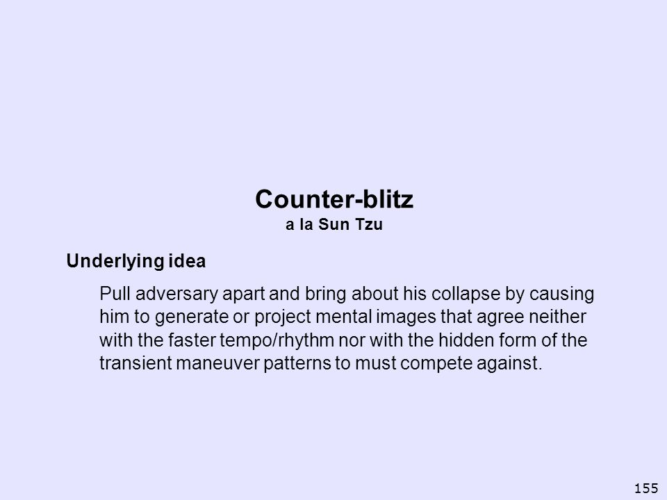 Counter-blitz a la Sun Tzu Underlying idea Pull adversary apart and bring about his collapse by causing him to generate or project mental images that