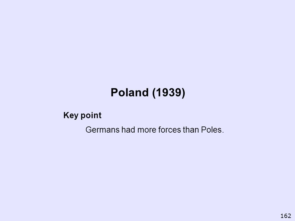 Poland (1939) Key point Germans had more forces than Poles. 162