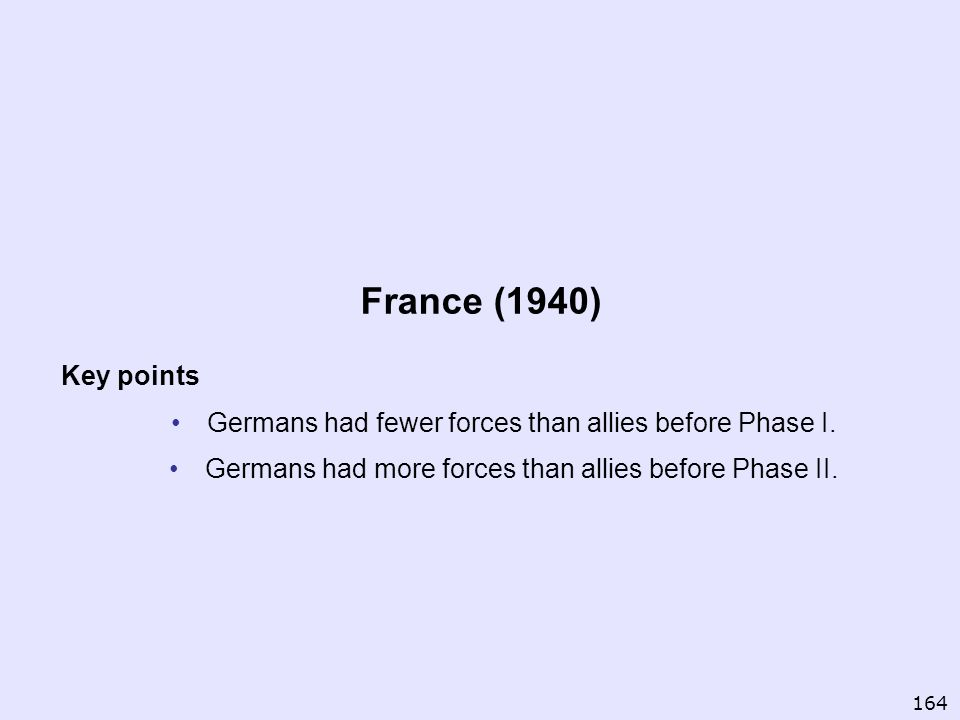 France (1940) Key points Germans had fewer forces than allies before Phase I. Germans had more forces than allies before Phase II. 164