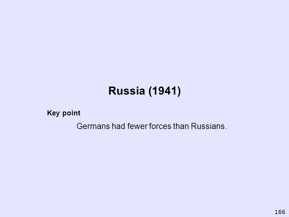 Russia (1941) Key point Germans had fewer forces than Russians. 166