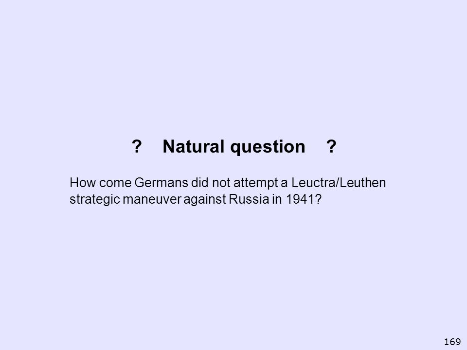 ? Natural question ? How come Germans did not attempt a Leuctra/Leuthen strategic maneuver against Russia in 1941? 169
