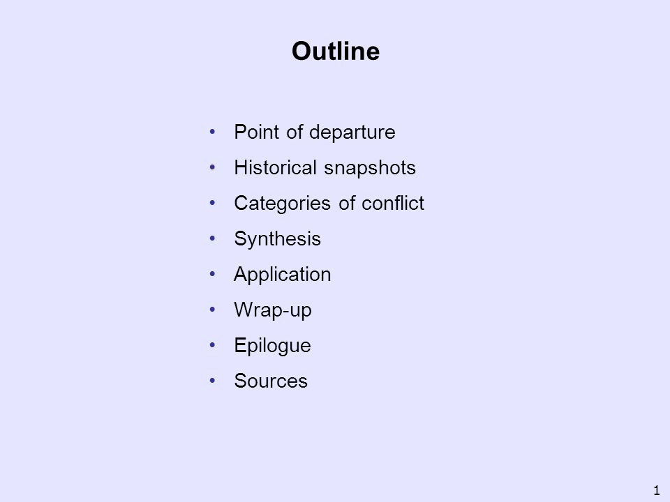 Outline Point of departure Historical snapshots Categories of conflict Synthesis Application Wrap-up Epilogue Sources 1