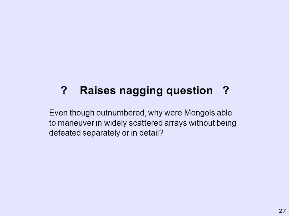 ? Raises nagging question ? Even though outnumbered, why were Mongols able to maneuver in widely scattered arrays without being defeated separately or