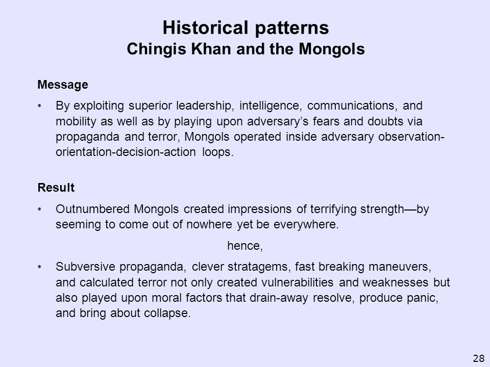 Historical patterns Chingis Khan and the Mongols Message By exploiting superior leadership, intelligence, communications, and mobility as well as by p