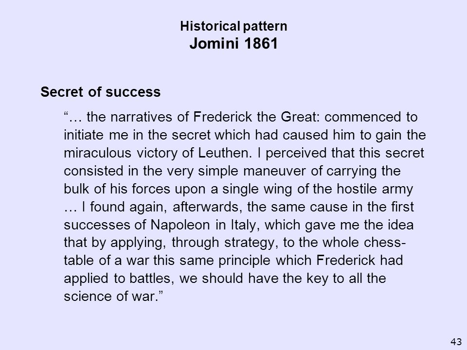 Historical pattern Jomini 1861 Secret of success … the narratives of Frederick the Great: commenced to initiate me in the secret which had caused him