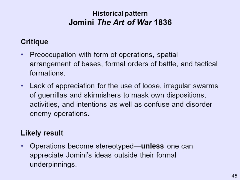 Historical pattern Jomini The Art of War 1836 Critique Preoccupation with form of operations, spatial arrangement of bases, formal orders of battle, a