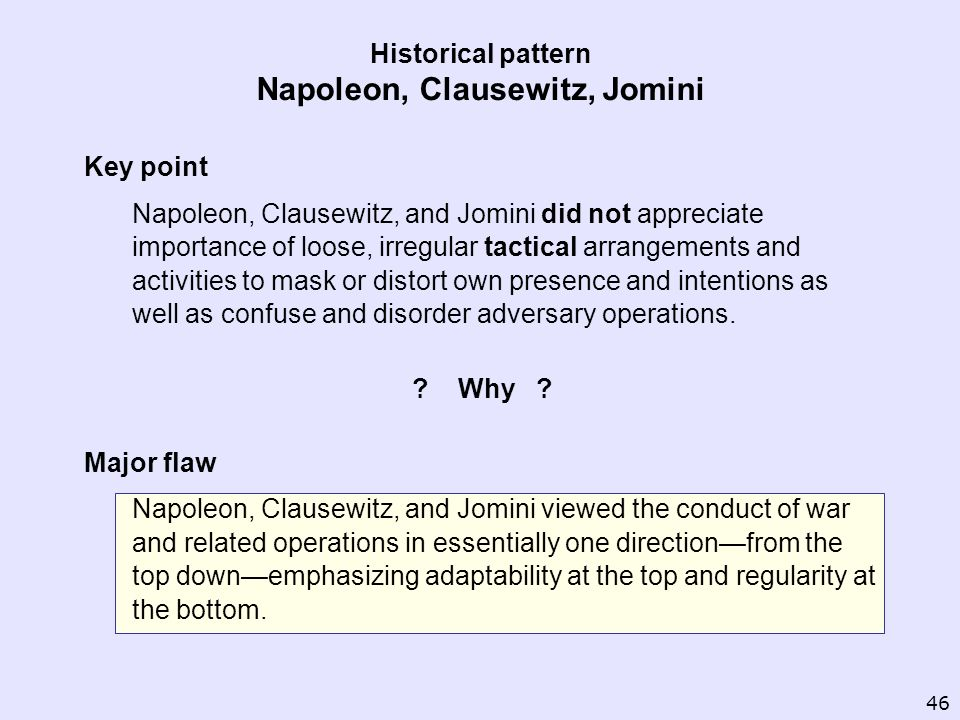 Historical pattern Napoleon, Clausewitz, Jomini Key point Napoleon, Clausewitz, and Jomini did not appreciate importance of loose, irregular tactical