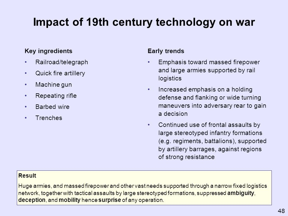 Impact of 19th century technology on war Key ingredients Railroad/telegraph Quick fire artillery Machine gun Repeating rifle Barbed wire Trenches Earl