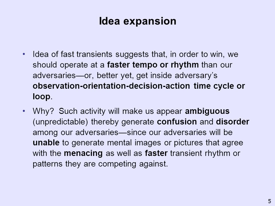 Idea expansion Idea of fast transients suggests that, in order to win, we should operate at a faster tempo or rhythm than our adversariesor, better ye