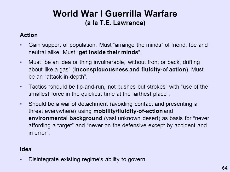 World War I Guerrilla Warfare (a la T.E. Lawrence) Action Gain support of population. Must arrange the minds of friend, foe and neutral alike. Must ge