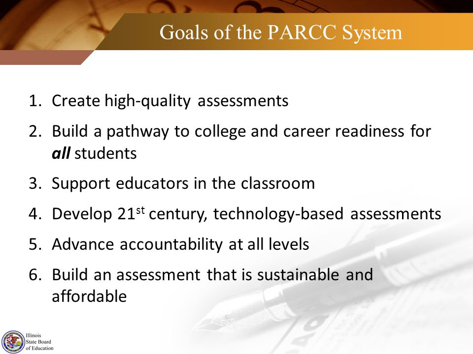 Goals of the PARCC System 1.Create high-quality assessments 2.Build a pathway to college and career readiness for all students 3.Support educators in