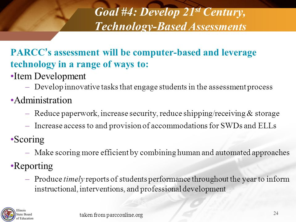 Goal #4: Develop 21 st Century, Technology-Based Assessments 24 PARCCs assessment will be computer-based and leverage technology in a range of ways to