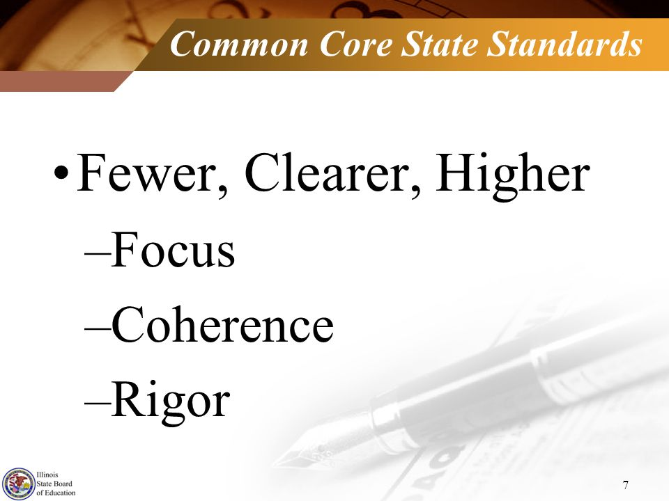 Common Core State Standards Fewer, Clearer, Higher –Focus –Coherence –Rigor 7