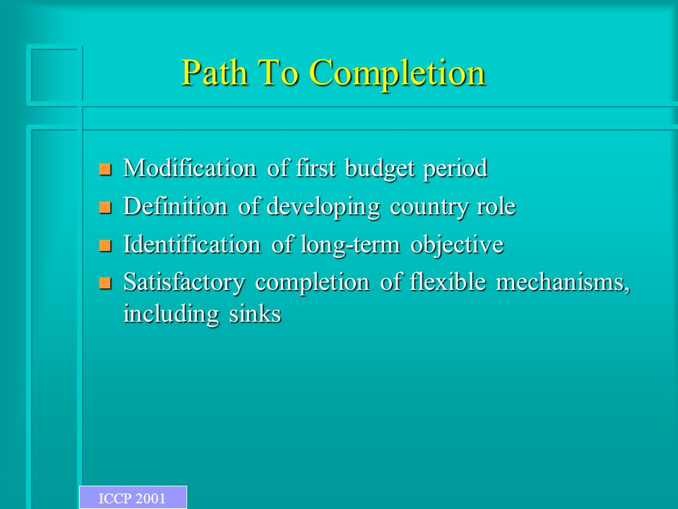 Path To Completion n Modification of first budget period n Definition of developing country role n Identification of long-term objective n Satisfactory completion of flexible mechanisms, including sinks ICCP 2001