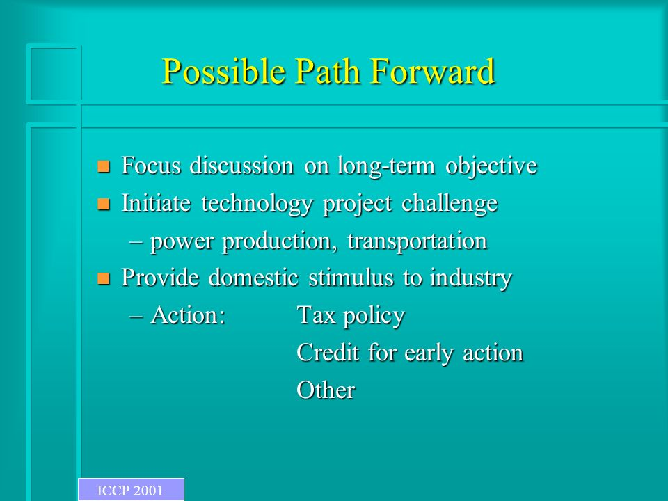 Possible Path Forward n Focus discussion on long-term objective n Initiate technology project challenge –power production, transportation n Provide domestic stimulus to industry –Action:Tax policy Credit for early action Credit for early actionOther ICCP 2001