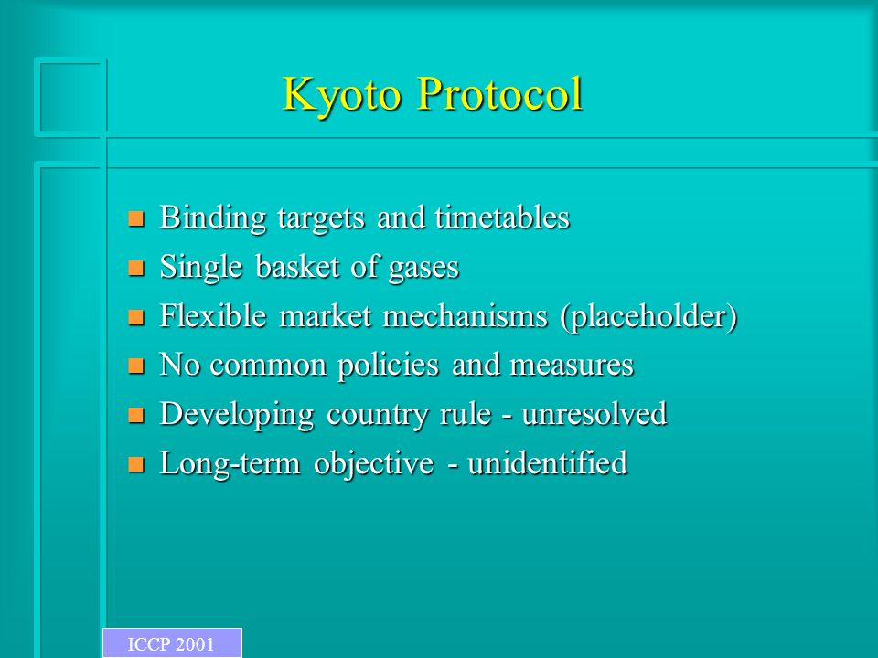 Kyoto Protocol n Binding targets and timetables n Single basket of gases n Flexible market mechanisms (placeholder) n No common policies and measures n Developing country rule - unresolved n Long-term objective - unidentified ICCP 2001