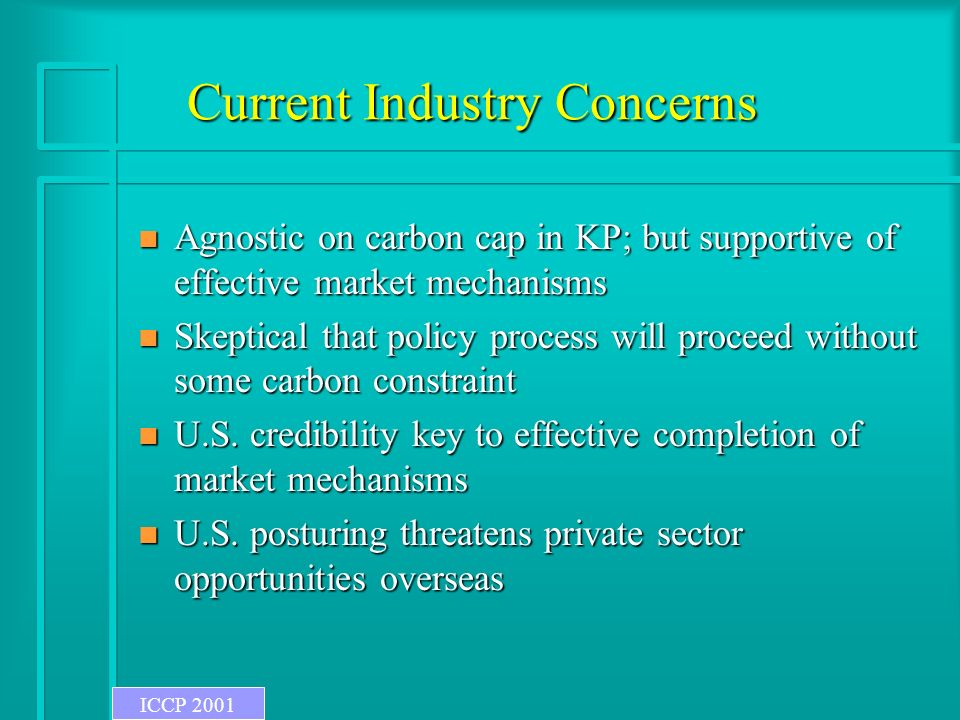Current Industry Concerns n Agnostic on carbon cap in KP; but supportive of effective market mechanisms n Skeptical that policy process will proceed without some carbon constraint n U.S.